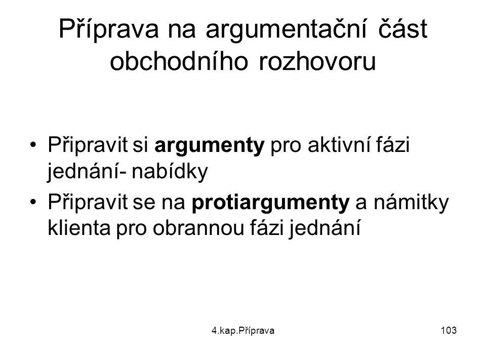 4.kap.Příprava103 Příprava na argumentační část obchodního rozhovoru Připravit si argumenty pro aktivní fázi jednání- nabídky Připravit se na protiarg