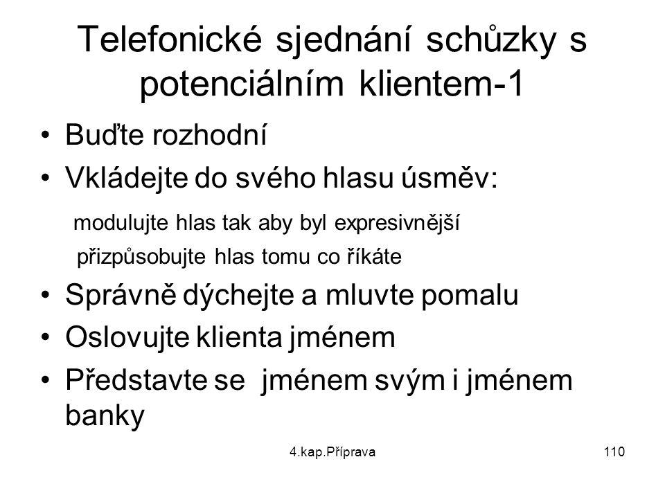 4.kap.Příprava110 Telefonické sjednání schůzky s potenciálním klientem-1 Buďte rozhodní Vkládejte do svého hlasu úsměv: modulujte hlas tak aby byl expresivnější přizpůsobujte hlas tomu co říkáte Správně dýchejte a mluvte pomalu Oslovujte klienta jménem Představte se jménem svým i jménem banky