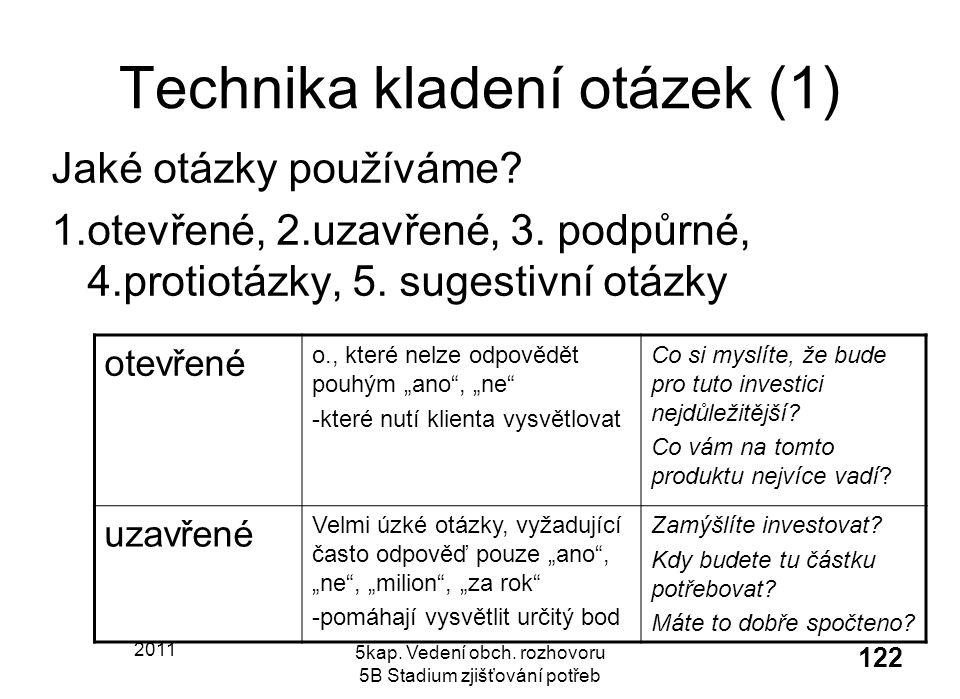 2011 5kap. Vedení obch. rozhovoru 5B Stadium zjišťování potřeb 122 Technika kladení otázek (1) Jaké otázky používáme? 1.otevřené, 2.uzavřené, 3. podpů