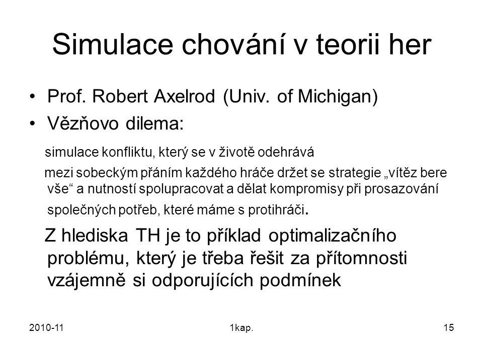 2010-111kap.15 Simulace chování v teorii her Prof. Robert Axelrod (Univ. of Michigan) Vězňovo dilema: simulace konfliktu, který se v životě odehrává m