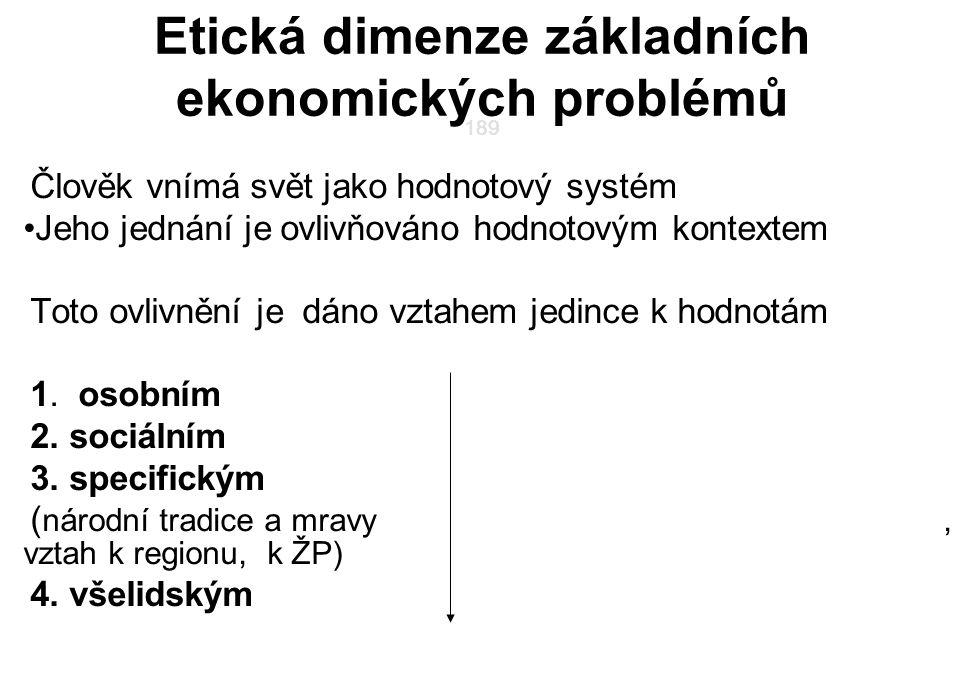 189 Etická dimenze základních ekonomických problémů 189 Člověk vnímá svět jako hodnotový systém Jeho jednání je ovlivňováno hodnotovým kontextem Toto ovlivnění je dáno vztahem jedince k hodnotám 1.