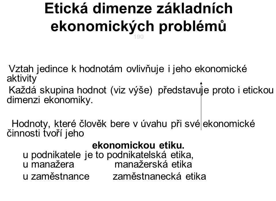 190 Etická dimenze základních ekonomických problémů 190 Vztah jedince k hodnotám ovlivňuje i jeho ekonomické aktivity Každá skupina hodnot (viz výše) představuje proto i etickou dimenzi ekonomiky.