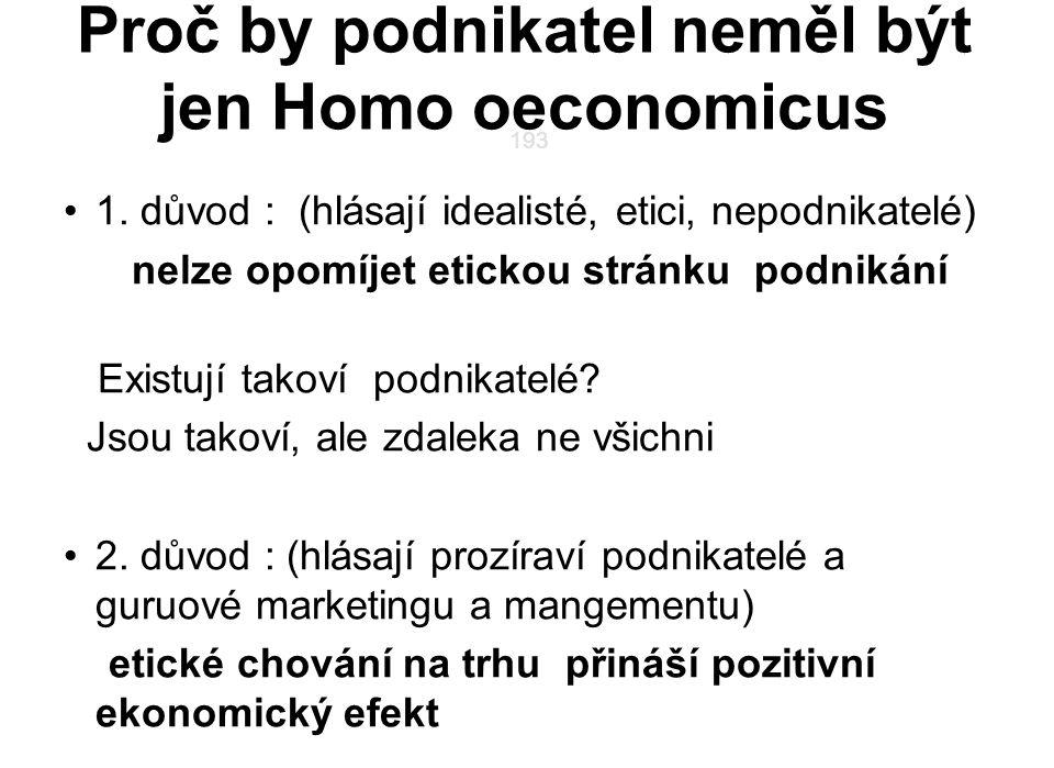 193 ? Proč by podnikatel neměl být jen Homo oeconomicus 1. důvod : (hlásají idealisté, etici, nepodnikatelé) nelze opomíjet etickou stránku podnikání
