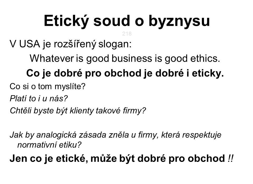 218 Etický soud o byznysu V USA je rozšířený slogan: Whatever is good business is good ethics. Co je dobré pro obchod je dobré i eticky. Co si o tom m