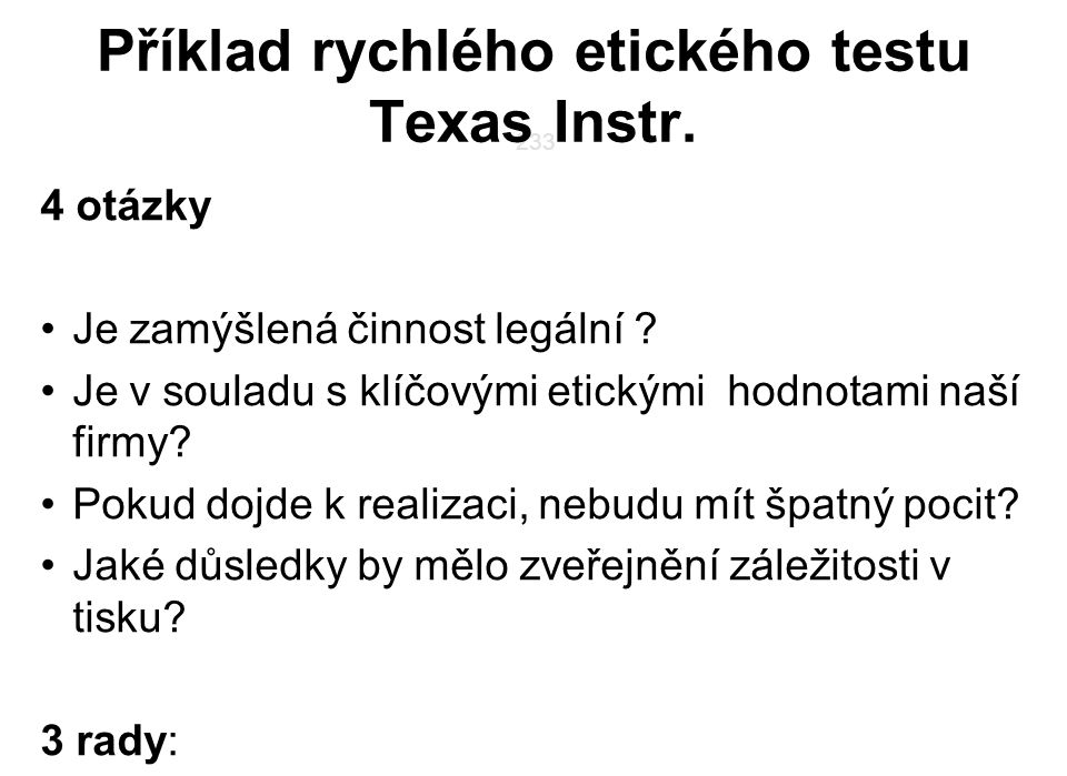 233 Příklad rychlého etického testu Texas Instr. 4 otázky Je zamýšlená činnost legální ? Je v souladu s klíčovými etickými hodnotami naší firmy? Pokud