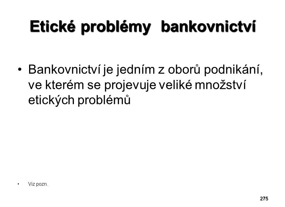 275 Etické problémy bankovnictví Bankovnictví je jedním z oborů podnikání, ve kterém se projevuje veliké množství etických problémů Viz pozn.