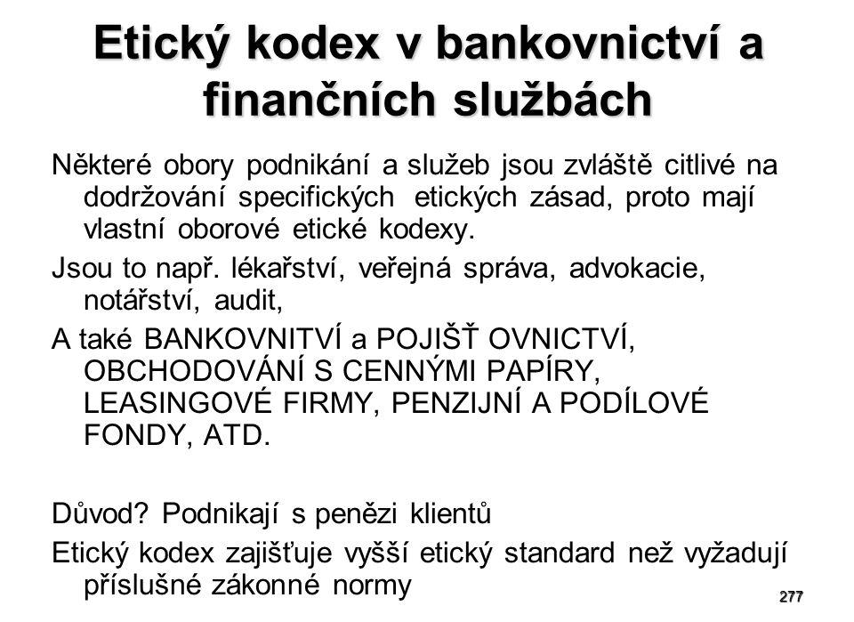277 Etický kodex v bankovnictví a finančních službách Některé obory podnikání a služeb jsou zvláště citlivé na dodržování specifických etických zásad, proto mají vlastní oborové etické kodexy.