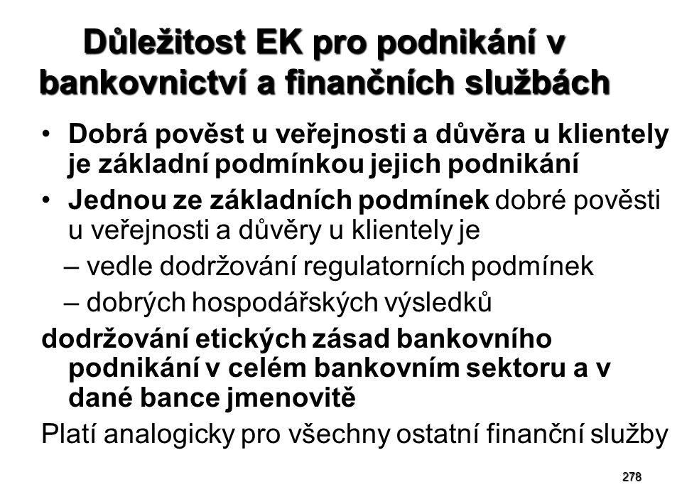 278 Důležitost EK pro podnikání v bankovnictví a finančních službách Dobrá pověst u veřejnosti a důvěra u klientely je základní podmínkou jejich podnikání Jednou ze základních podmínek dobré pověsti u veřejnosti a důvěry u klientely je – vedle dodržování regulatorních podmínek – dobrých hospodářských výsledků dodržování etických zásad bankovního podnikání v celém bankovním sektoru a v dané bance jmenovitě Platí analogicky pro všechny ostatní finanční služby