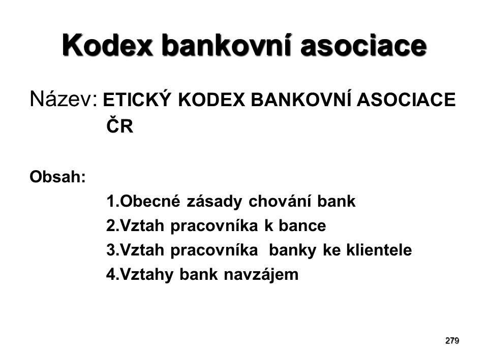 279 Kodex bankovní asociace Název: ETICKÝ KODEX BANKOVNÍ ASOCIACE ČR Obsah: 1.Obecné zásady chování bank 2.Vztah pracovníka k bance 3.Vztah pracovníka banky ke klientele 4.Vztahy bank navzájem