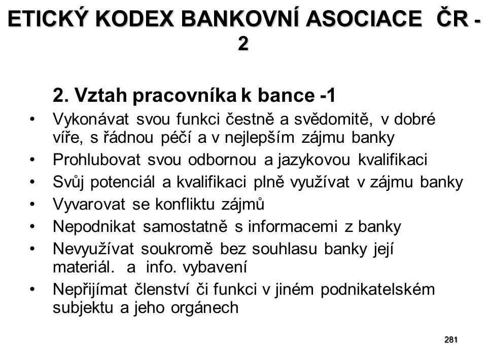 281 ETICKÝ KODEX BANKOVNÍ ASOCIACE ČR - 2 2. Vztah pracovníka k bance -1 Vykonávat svou funkci čestně a svědomitě, v dobré víře, s řádnou péčí a v nej