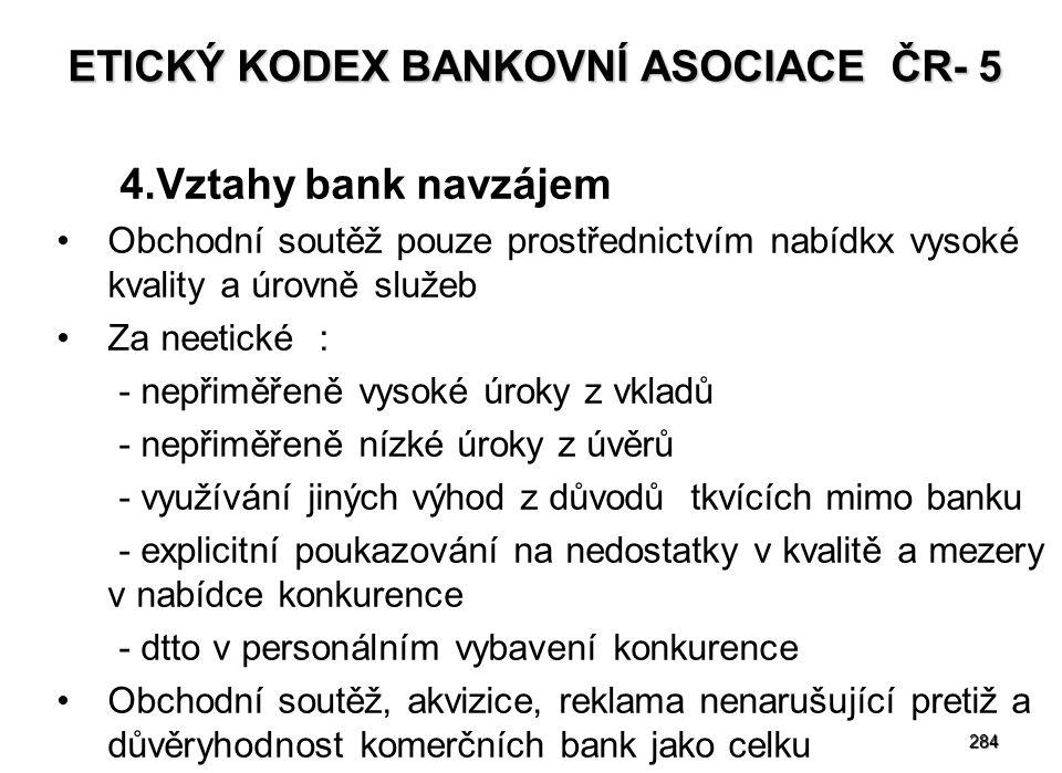 284 ETICKÝ KODEX BANKOVNÍ ASOCIACE ČR- 5 4.Vztahy bank navzájem Obchodní soutěž pouze prostřednictvím nabídkx vysoké kvality a úrovně služeb Za neetické : - nepřiměřeně vysoké úroky z vkladů - nepřiměřeně nízké úroky z úvěrů - využívání jiných výhod z důvodů tkvících mimo banku - explicitní poukazování na nedostatky v kvalitě a mezery v nabídce konkurence - dtto v personálním vybavení konkurence Obchodní soutěž, akvizice, reklama nenarušující pretiž a důvěryhodnost komerčních bank jako celku