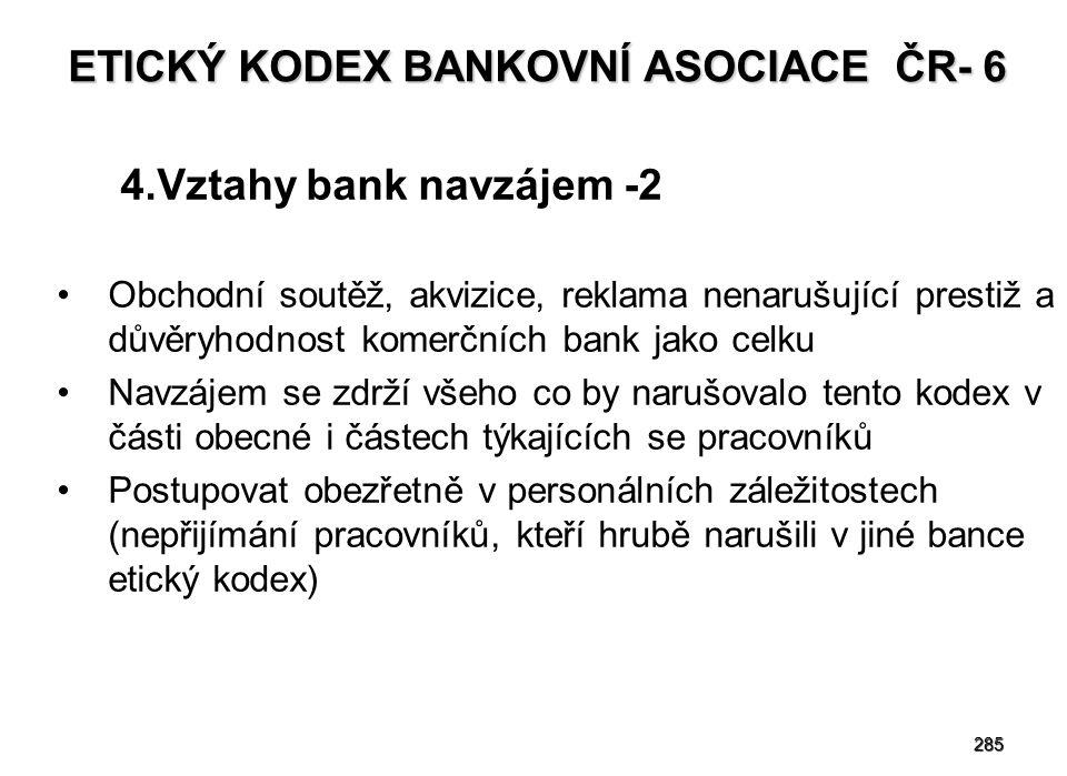 285 ETICKÝ KODEX BANKOVNÍ ASOCIACE ČR- 6 4.Vztahy bank navzájem -2 Obchodní soutěž, akvizice, reklama nenarušující prestiž a důvěryhodnost komerčních bank jako celku Navzájem se zdrží všeho co by narušovalo tento kodex v části obecné i částech týkajících se pracovníků Postupovat obezřetně v personálních záležitostech (nepřijímání pracovníků, kteří hrubě narušili v jiné bance etický kodex)
