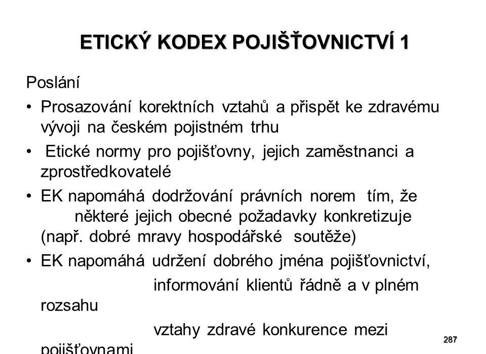 287 ETICKÝ KODEX POJIŠŤOVNICTVÍ 1 Poslání Prosazování korektních vztahů a přispět ke zdravému vývoji na českém pojistném trhu Etické normy pro pojišťovny, jejich zaměstnanci a zprostředkovatelé EK napomáhá dodržování právních norem tím, že některé jejich obecné požadavky konkretizuje (např.