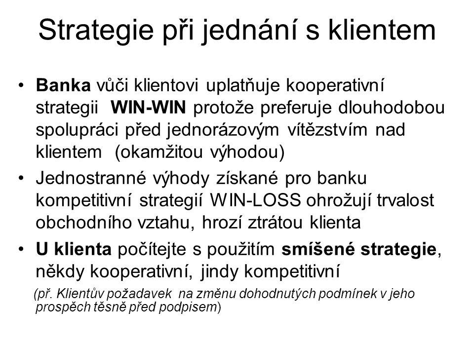 Strategie při jednání s klientem Banka vůči klientovi uplatňuje kooperativní strategii WIN-WIN protože preferuje dlouhodobou spolupráci před jednorázovým vítězstvím nad klientem (okamžitou výhodou) Jednostranné výhody získané pro banku kompetitivní strategií WIN-LOSS ohrožují trvalost obchodního vztahu, hrozí ztrátou klienta U klienta počítejte s použitím smíšené strategie, někdy kooperativní, jindy kompetitivní (př.