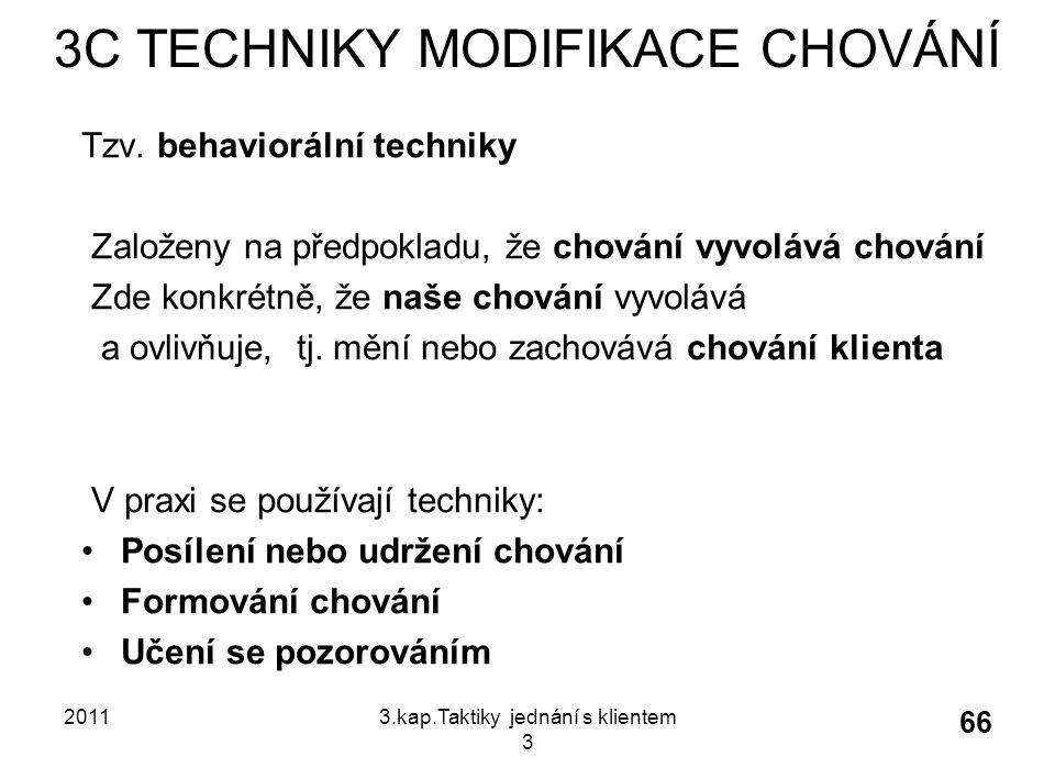 20113.kap.Taktiky jednání s klientem 3 66 3C TECHNIKY MODIFIKACE CHOVÁNÍ Tzv. behaviorální techniky Založeny na předpokladu, že chování vyvolává chová