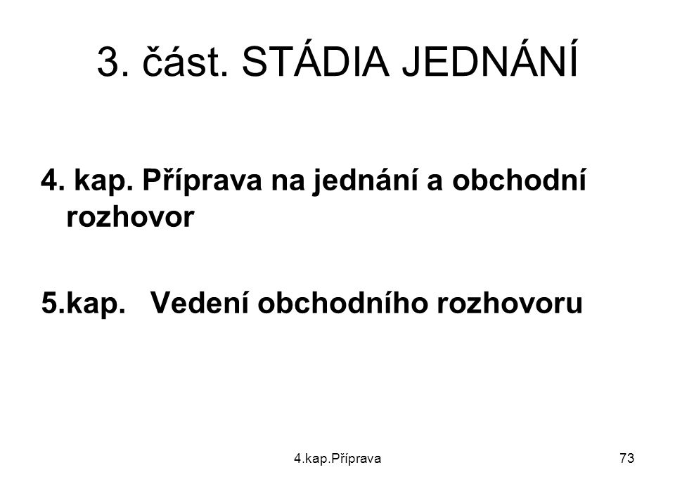4.kap.Příprava73 3.část. STÁDIA JEDNÁNÍ 4. kap. Příprava na jednání a obchodní rozhovor 5.kap.