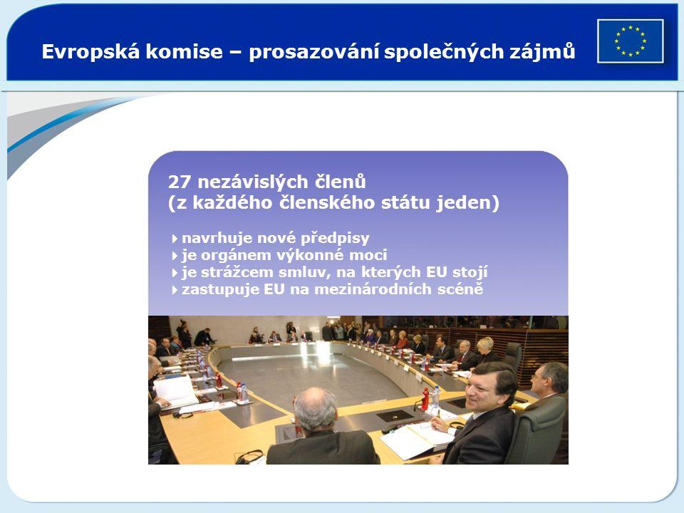 Evropská komise – prosazování společných zájmů 27 nezávislých členů (z každého členského státu jeden)  navrhuje nové předpisy  je orgánem výkonné mo
