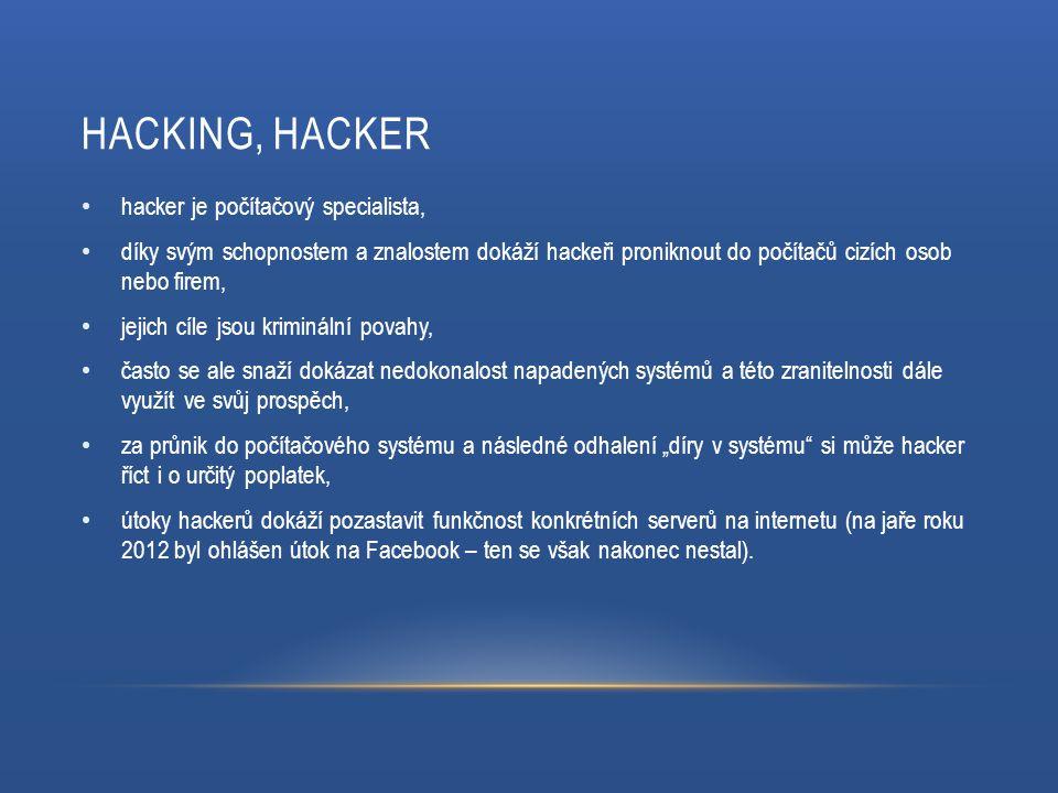 HACKING, HACKER hacker je počítačový specialista, díky svým schopnostem a znalostem dokáží hackeři proniknout do počítačů cizích osob nebo firem, jeji