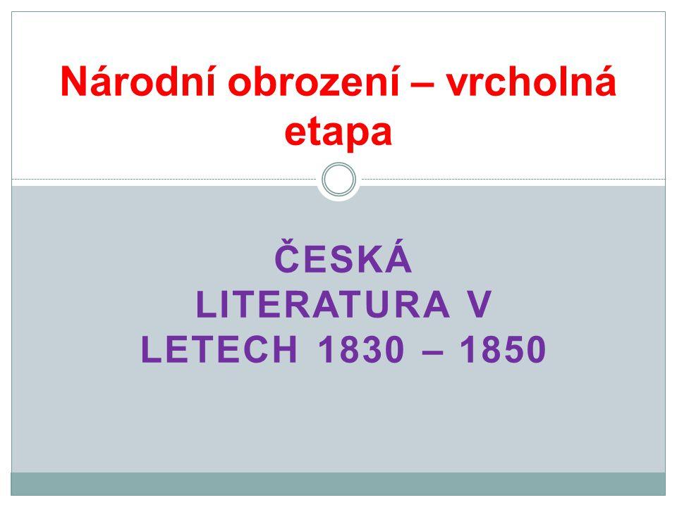 ČESKÁ LITERATURA V LETECH 1830 – 1850 Národní obrození – vrcholná etapa