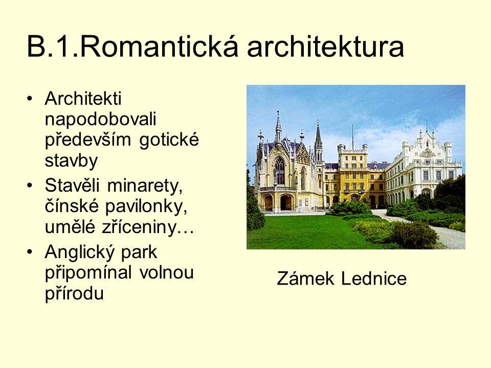 B.1.Romantická architektura Architekti napodobovali především gotické stavby Stavěli minarety, čínské pavilonky, umělé zříceniny… Anglický park připomínal volnou přírodu Zámek Lednice