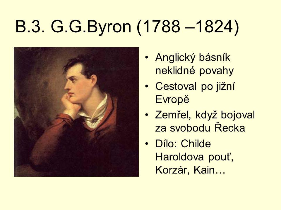 B.3. G.G.Byron (1788 –1824) Anglický básník neklidné povahy Cestoval po jižní Evropě Zemřel, když bojoval za svobodu Řecka Dílo: Childe Haroldova pouť