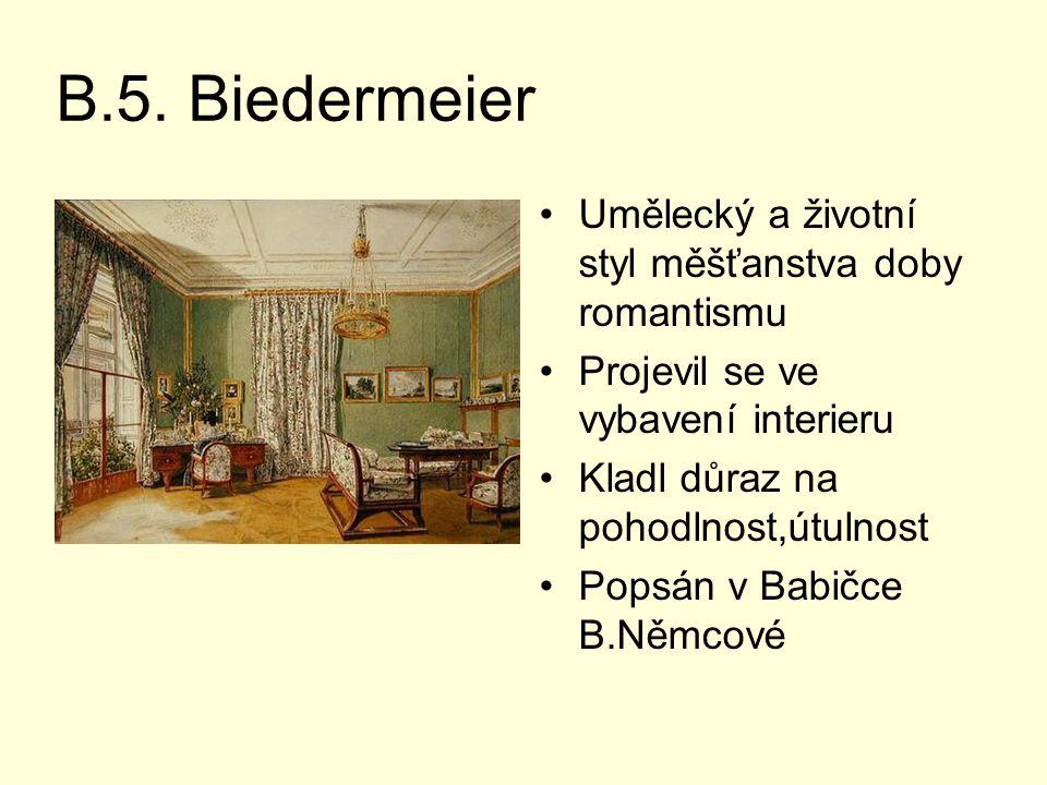 B.5. Biedermeier Umělecký a životní styl měšťanstva doby romantismu Projevil se ve vybavení interieru Kladl důraz na pohodlnost,útulnost Popsán v Babi