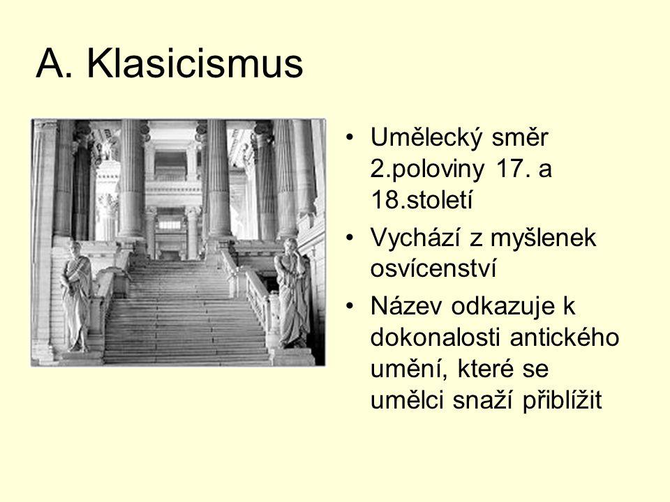 A. Klasicismus Umělecký směr 2.poloviny 17. a 18.století Vychází z myšlenek osvícenství Název odkazuje k dokonalosti antického umění, které se umělci