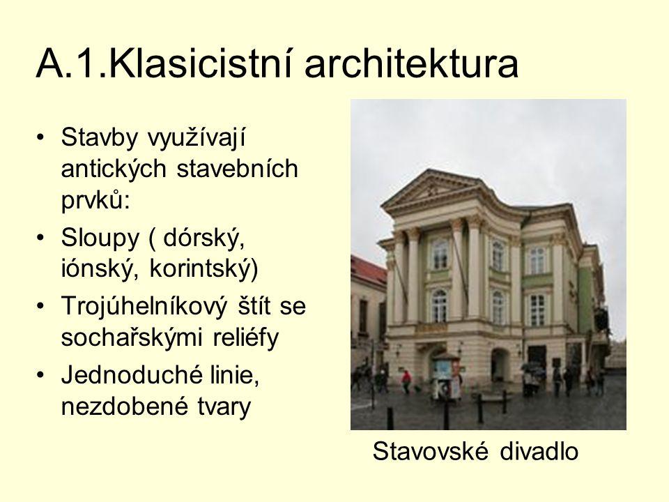 A.1.Klasicistní architektura Stavby využívají antických stavebních prvků: Sloupy ( dórský, iónský, korintský) Trojúhelníkový štít se sochařskými reliéfy Jednoduché linie, nezdobené tvary Stavovské divadlo