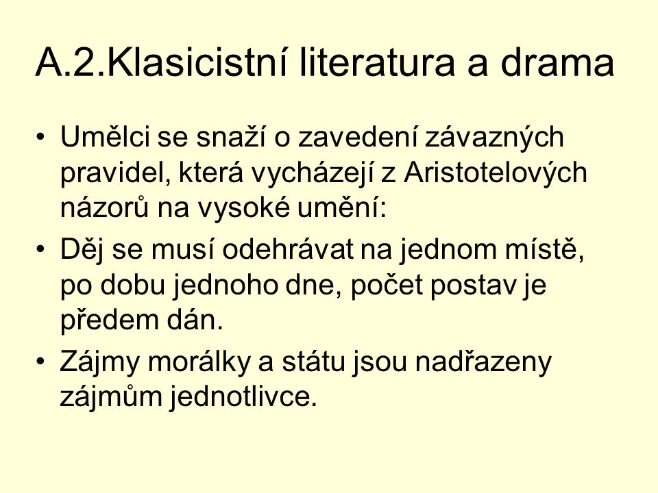A.2.Klasicistní literatura a drama Umělci se snaží o zavedení závazných pravidel, která vycházejí z Aristotelových názorů na vysoké umění: Děj se musí odehrávat na jednom místě, po dobu jednoho dne, počet postav je předem dán.