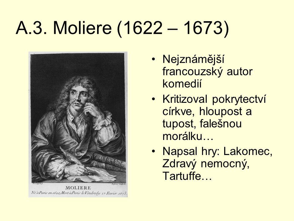 A.3. Moliere (1622 – 1673) Nejznámější francouzský autor komedií Kritizoval pokrytectví církve, hloupost a tupost, falešnou morálku… Napsal hry: Lakom
