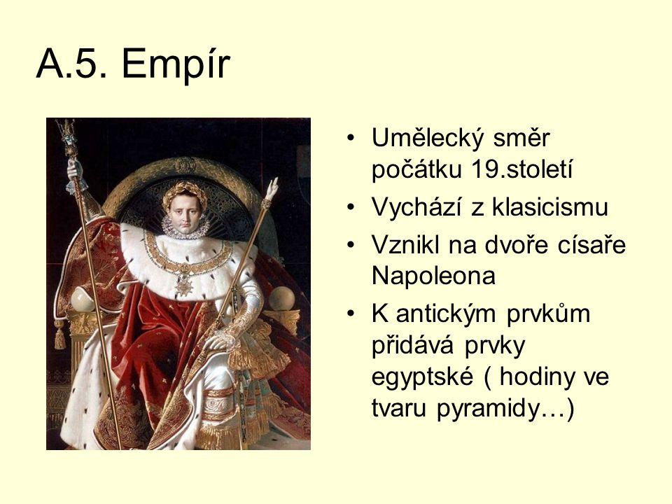 A.5. Empír Umělecký směr počátku 19.století Vychází z klasicismu Vznikl na dvoře císaře Napoleona K antickým prvkům přidává prvky egyptské ( hodiny ve