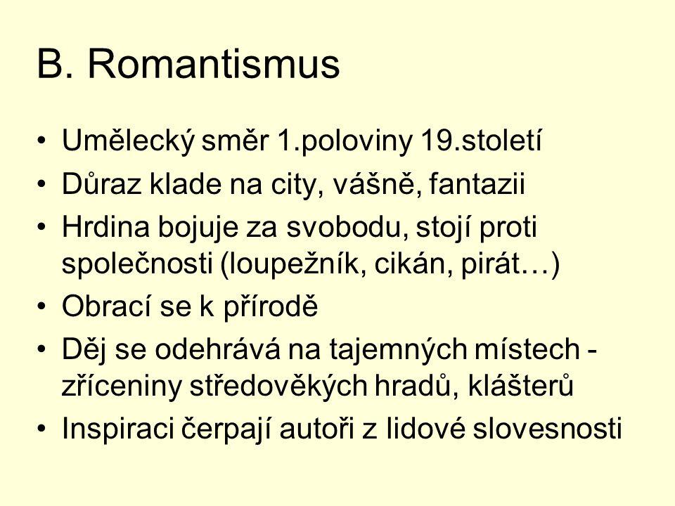 B. Romantismus Umělecký směr 1.poloviny 19.století Důraz klade na city, vášně, fantazii Hrdina bojuje za svobodu, stojí proti společnosti (loupežník,