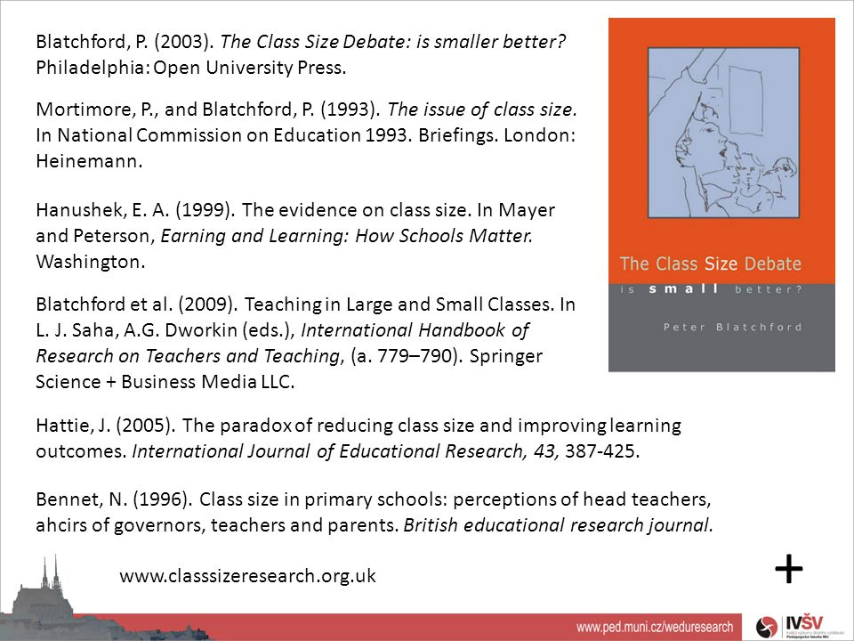 Blatchford, P. (2003). The Class Size Debate: is smaller better? Philadelphia: Open University Press. Mortimore, P., and Blatchford, P. (1993). The is