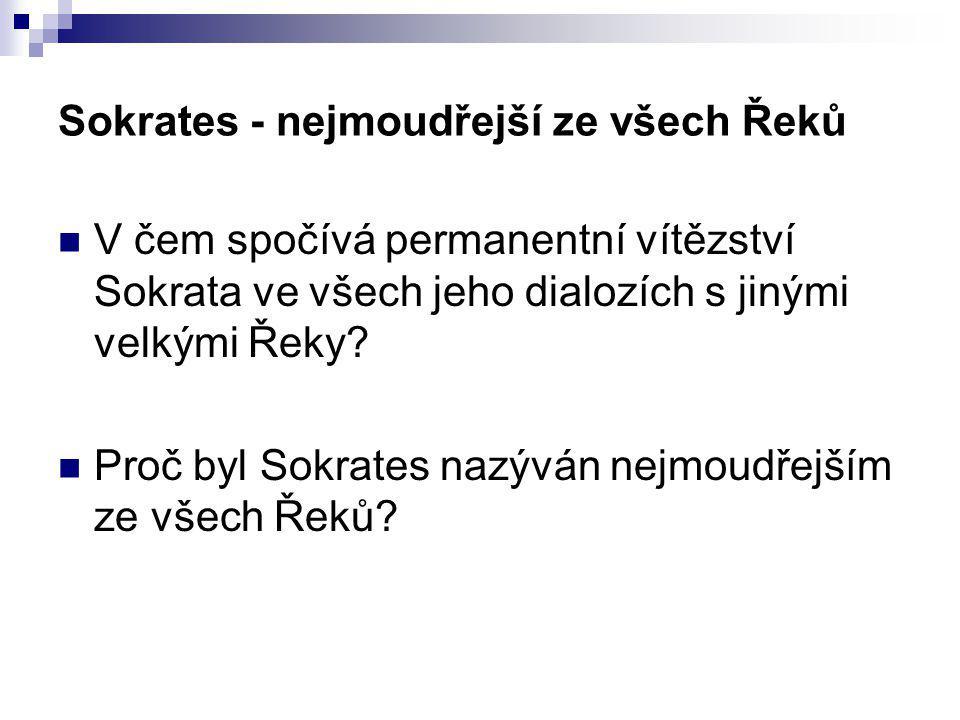 Sokrates - nejmoudřejší ze všech Řeků V čem spočívá permanentní vítězství Sokrata ve všech jeho dialozích s jinými velkými Řeky? Proč byl Sokrates naz