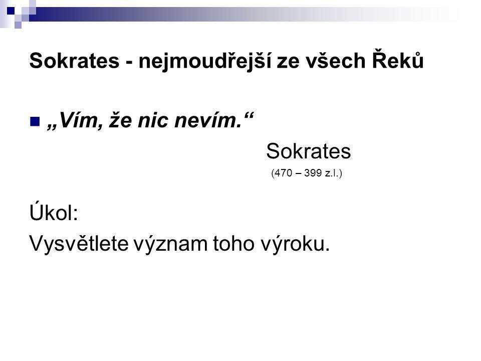 """Sokrates - nejmoudřejší ze všech Řeků """"Vím, že nic nevím."""" Sokrates (470 – 399 z.l.) Úkol: Vysvětlete význam toho výroku."""