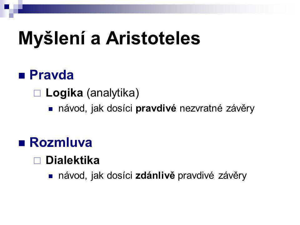 Myšlení a Aristoteles Pravda  Logika (analytika) návod, jak dosíci pravdivé nezvratné závěry Rozmluva  Dialektika návod, jak dosíci zdánlivě pravdiv
