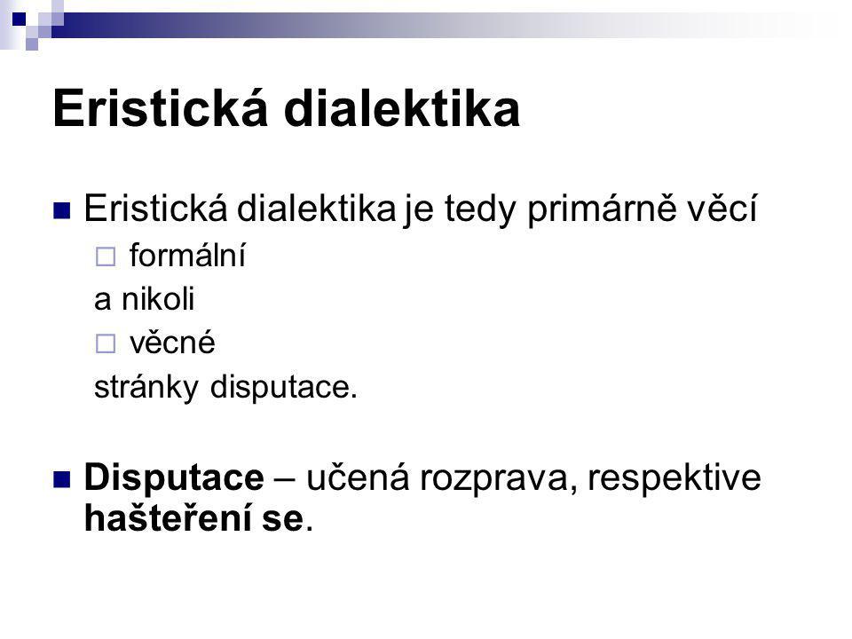 Eristická dialektika Eristická dialektika je tedy primárně věcí  formální a nikoli  věcné stránky disputace. Disputace – učená rozprava, respektive