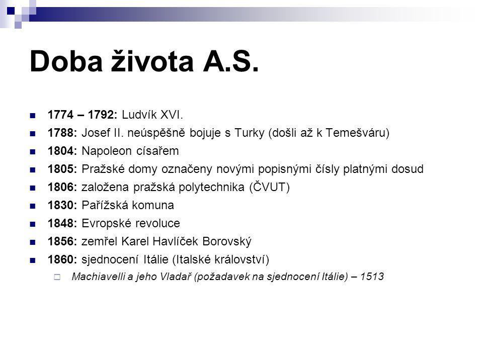 Doba života A.S. 1774 – 1792: Ludvík XVI. 1788: Josef II. neúspěšně bojuje s Turky (došli až k Temešváru) 1804: Napoleon císařem 1805: Pražské domy oz