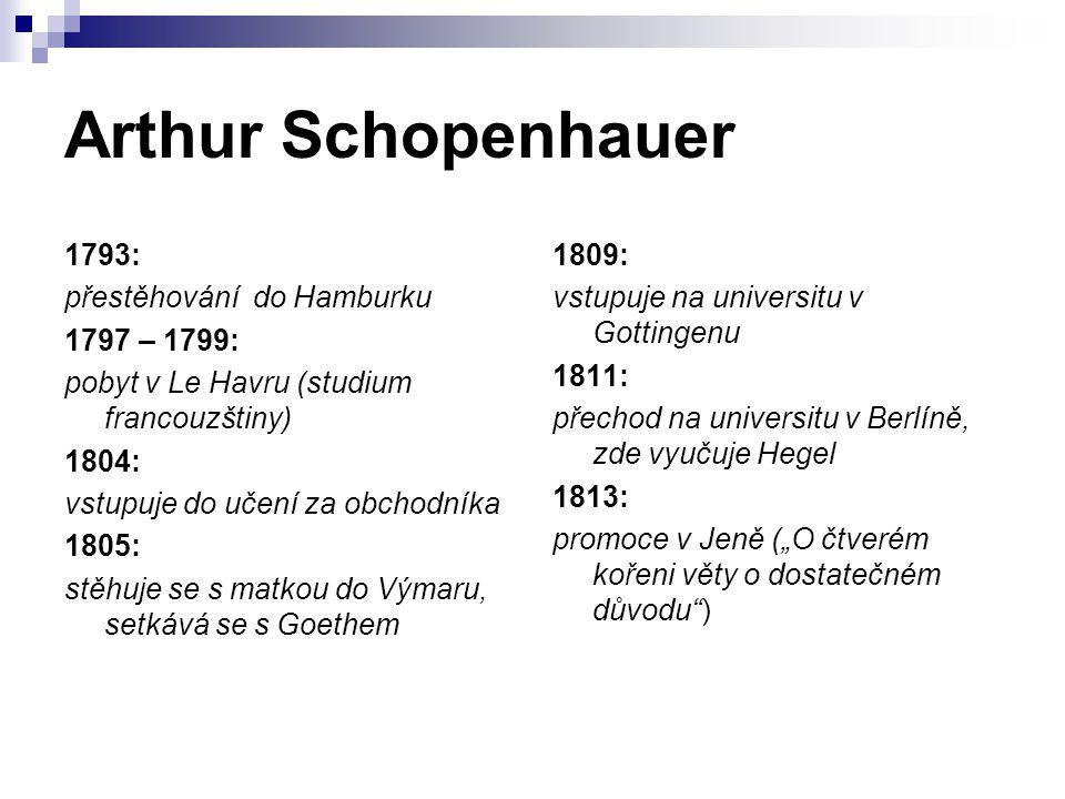 Arthur Schopenhauer 1793: přestěhování do Hamburku 1797 – 1799: pobyt v Le Havru (studium francouzštiny) 1804: vstupuje do učení za obchodníka 1805: s