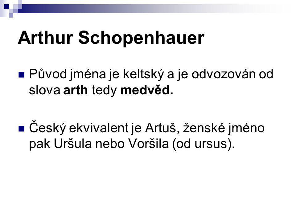 Arthur Schopenhauer Původ jména je keltský a je odvozován od slova arth tedy medvěd. Český ekvivalent je Artuš, ženské jméno pak Uršula nebo Voršila (