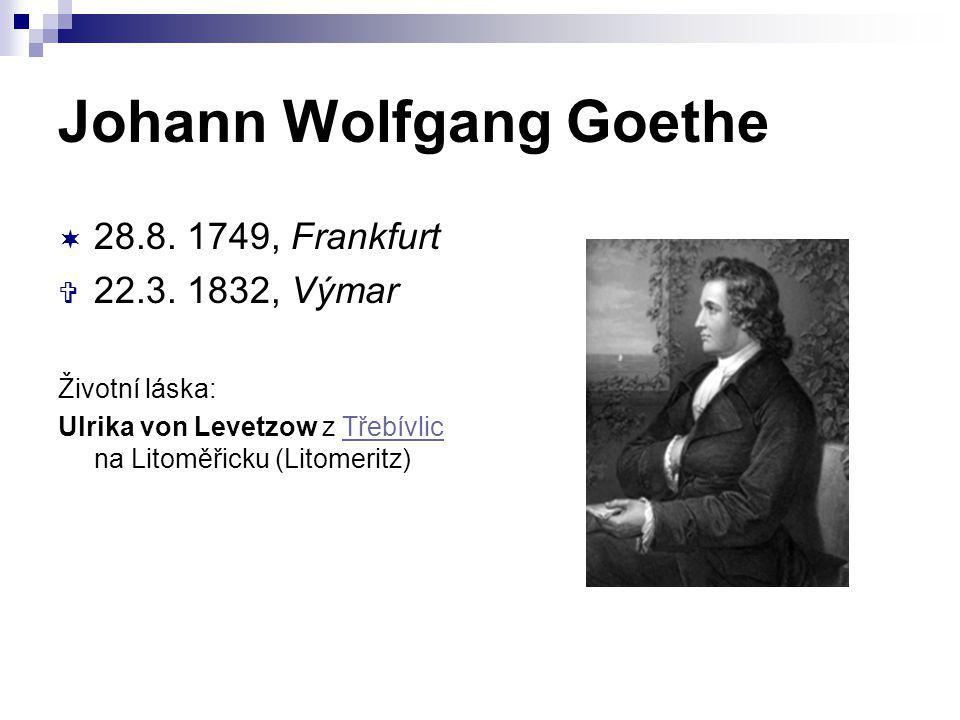 Johann Wolfgang Goethe  28.8. 1749, Frankfurt  22.3. 1832, Výmar Životní láska: Ulrika von Levetzow z Třebívlic na Litoměřicku (Litomeritz)Třebívlic