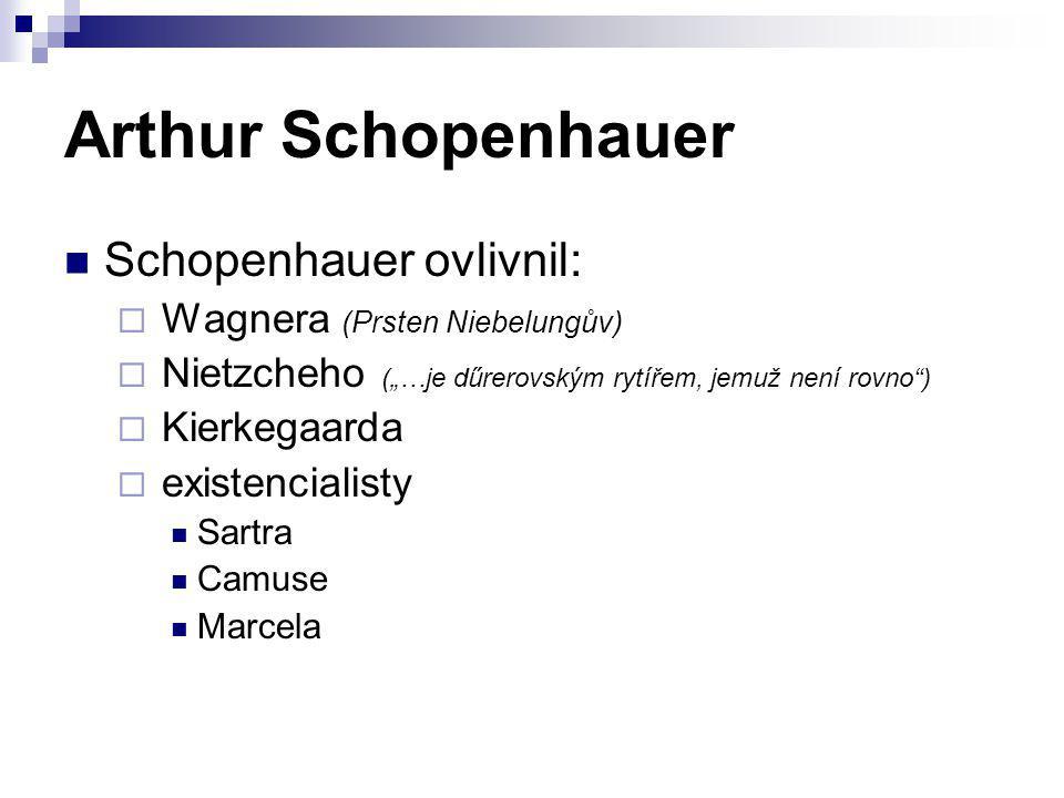 "Arthur Schopenhauer Schopenhauer ovlivnil:  Wagnera (Prsten Niebelungův)  Nietzcheho (""…je dűrerovským rytířem, jemuž není rovno"")  Kierkegaarda "