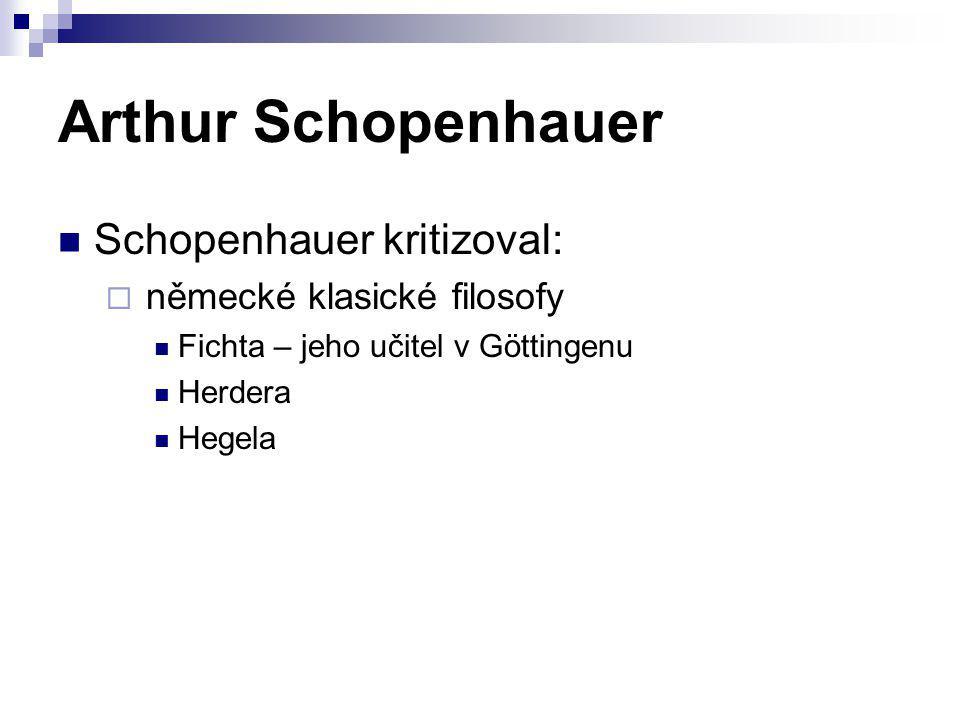 Arthur Schopenhauer Schopenhauer kritizoval:  německé klasické filosofy Fichta – jeho učitel v Göttingenu Herdera Hegela