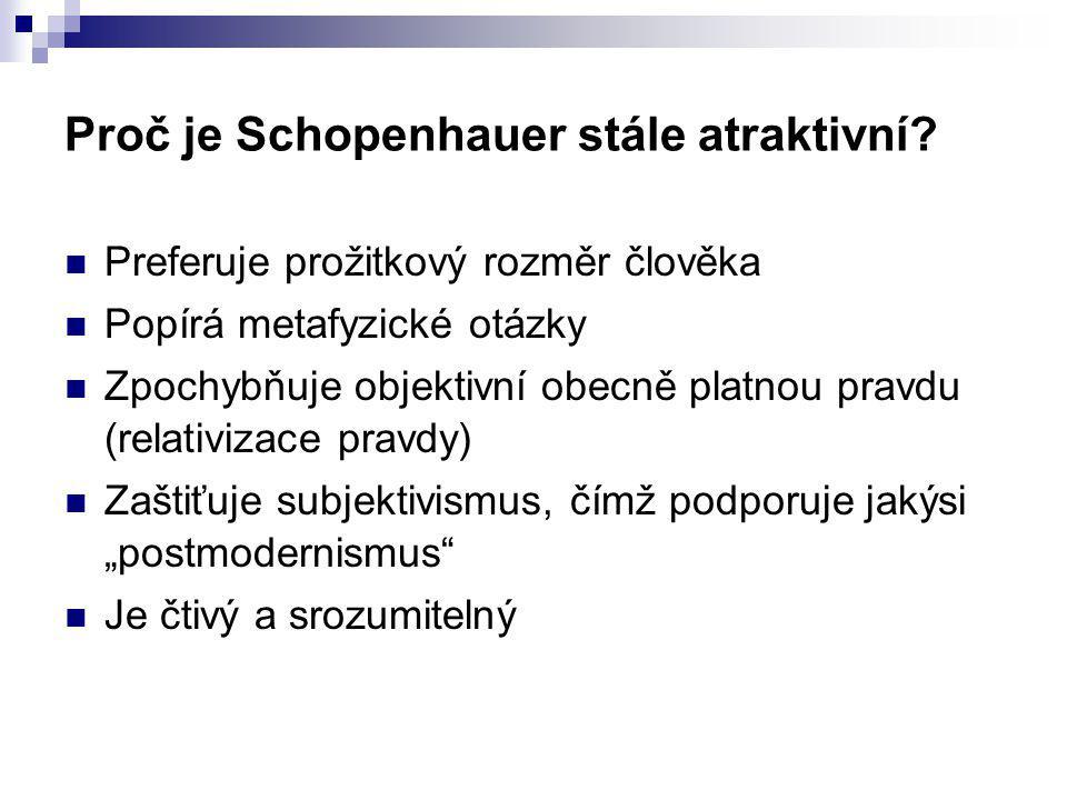 Proč je Schopenhauer stále atraktivní? Preferuje prožitkový rozměr člověka Popírá metafyzické otázky Zpochybňuje objektivní obecně platnou pravdu (rel