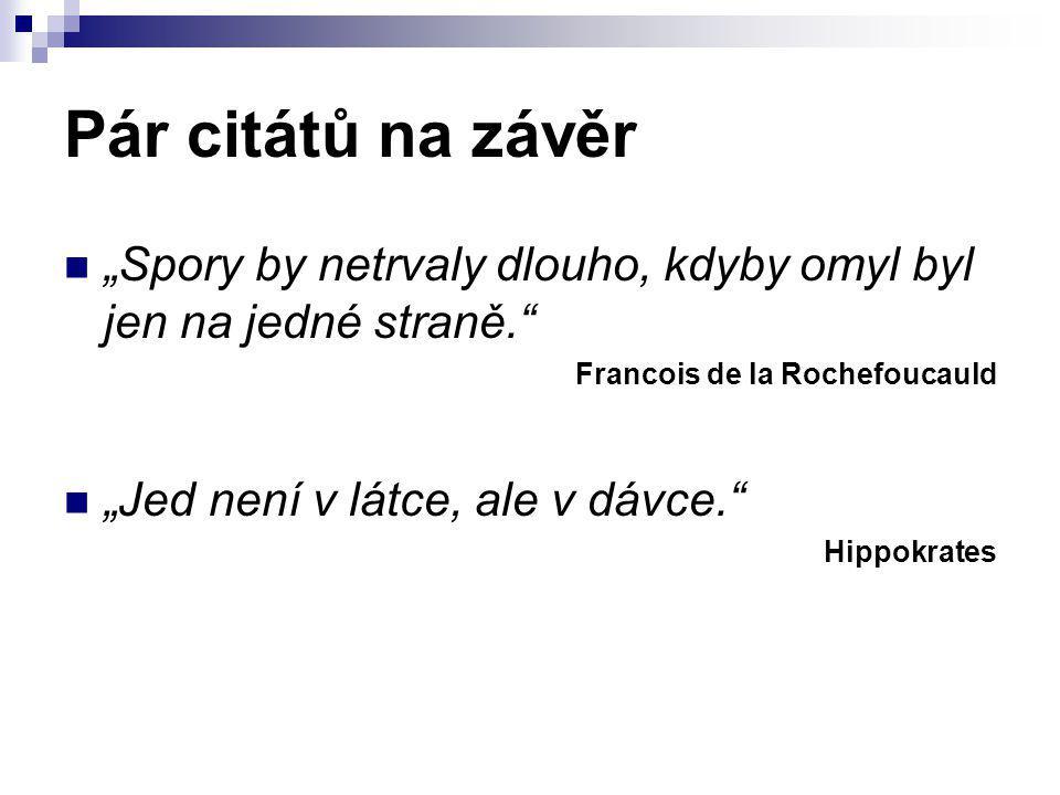 """Pár citátů na závěr """"Spory by netrvaly dlouho, kdyby omyl byl jen na jedné straně."""" Francois de la Rochefoucauld """"Jed není v látce, ale v dávce."""" Hipp"""