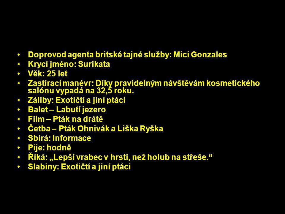 Doprovod agenta britské tajné služby: Mici Gonzales Krycí jméno: Surikata Věk: 25 let Zastírací manévr: Díky pravidelným návštěvám kosmetického salónu vypadá na 32,5 roku.