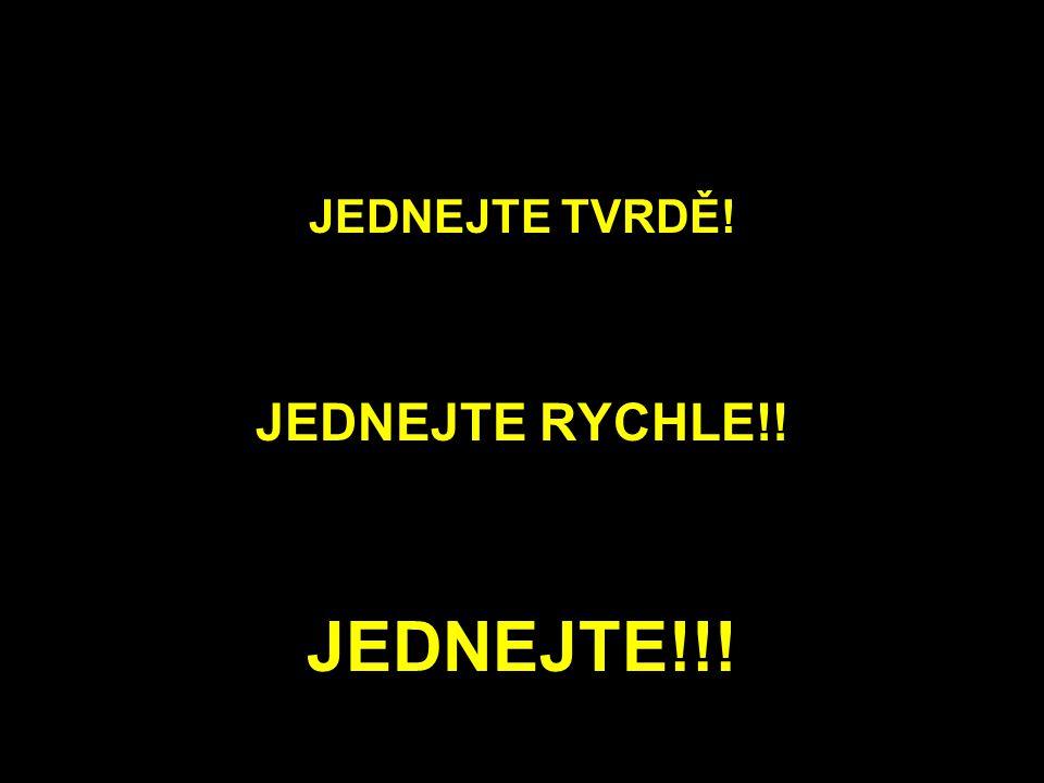 JEDNEJTE TVRDĚ! JEDNEJTE RYCHLE!! JEDNEJTE!!!