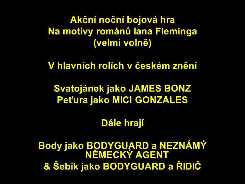 Akční noční bojová hra Na motivy románů Iana Fleminga (velmi volně) V hlavních rolích v českém znění Svatojánek jako JAMES BONZ Peťura jako MICI GONZALES Dále hrají Body jako BODYGUARD a NEZNÁMÝ NĚMECKÝ AGENT & Šebík jako BODYGUARD a ŘIDIČ