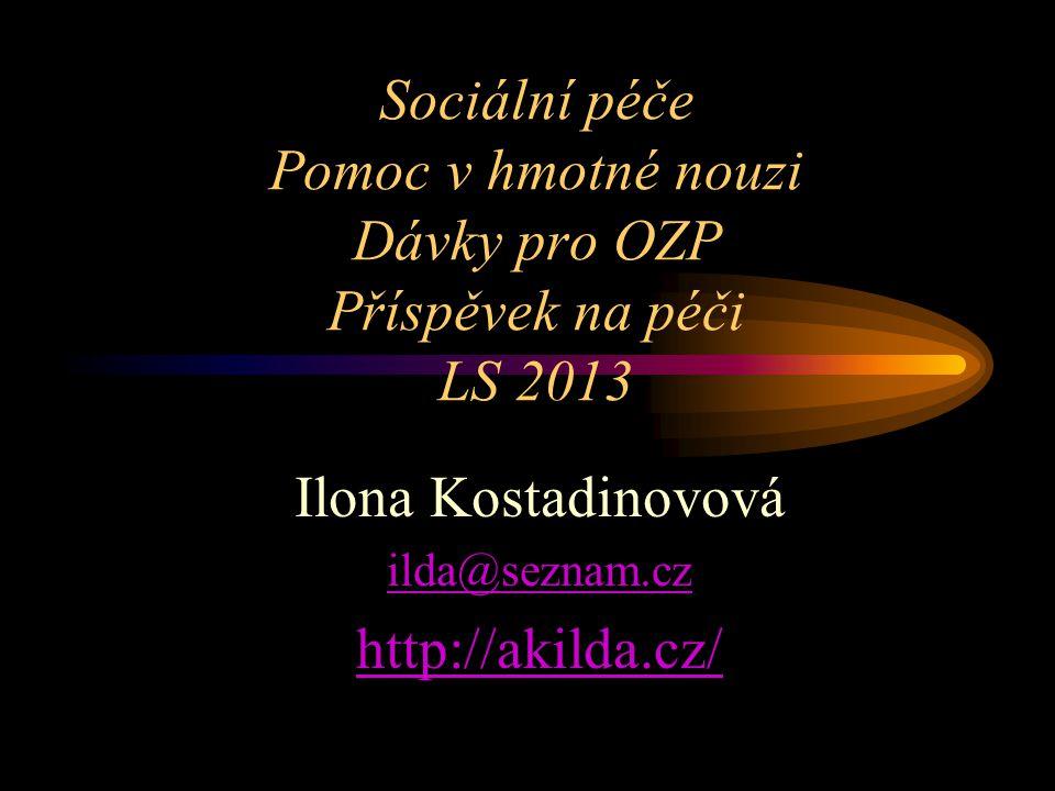 Sociální péče Pomoc v hmotné nouzi Dávky pro OZP Příspěvek na péči LS 2013 Ilona Kostadinovová ilda@seznam.cz http://akilda.cz/