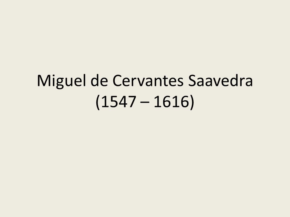 Miguel de Cervantes Saavedra (1547 – 1616)